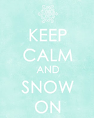 keep calm and snow on